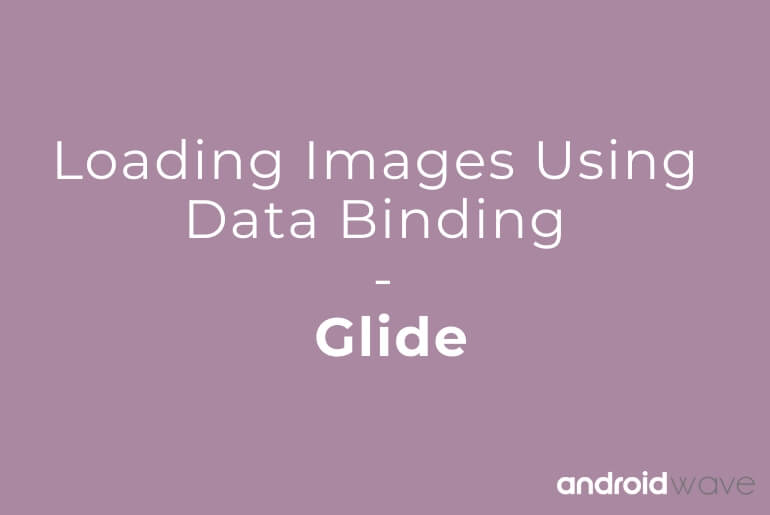 Loading Images Using Data Binding - Glide - AndroidWave